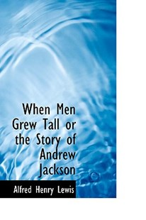 When Men Grew Tall or the Story of Andrew Jackson by Alfred Henry Lewis (9780559680601) - PaperBack - History