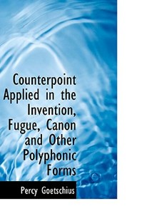 Counterpoint Applied in the Invention, Fugue, Canon and Other Polyphonic Forms by Percy Goetschius (9780559820533) - PaperBack - History