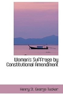 Woman's Suffrage by Constitutional Amendment by Henry St George Tucker (9780559897788) - HardCover - History