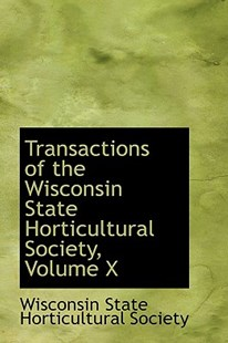 Transactions of the Wisconsin State Horticultural Society, Volume X by Wisconsin State Horticultural Society (9780559913204) - HardCover - History