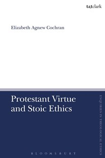 Protestant Virtue and Stoic Ethics by Elizabeth Agnew Cochran (9780567671356) - HardCover - Philosophy Modern