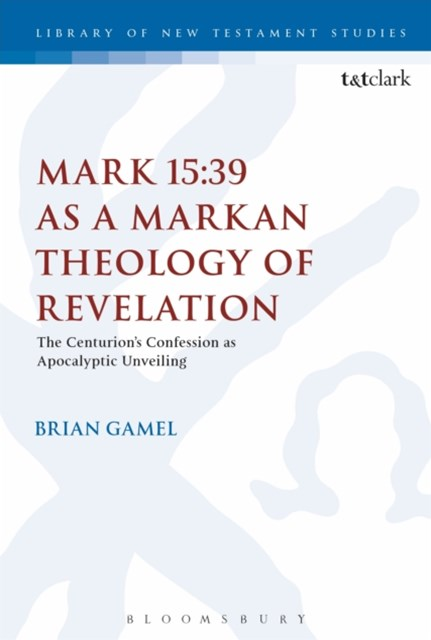 Mark 15:39 as a Markan Theology of Revelation