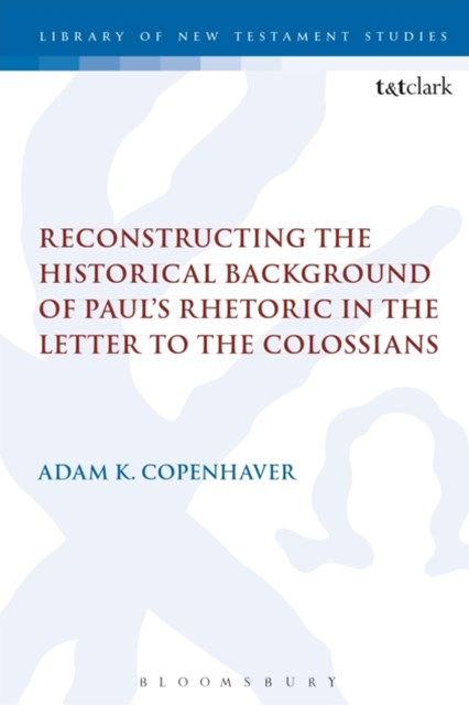 Reconstructing the Historical Background of Paul s Rhetoric in the Letter to the Colossians