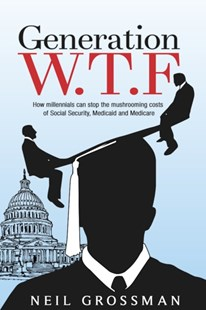 (ebook) Generation W.T.F: How Millennials Can Stop the Mushrooming Costs of Social Security, Medicaid, and Medicare - Politics