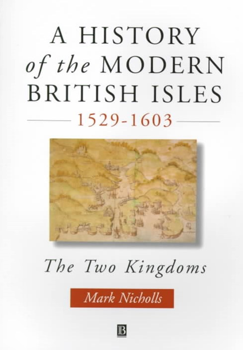 History of the Modern British Isles 1529-1603 -   the Two Kingdoms