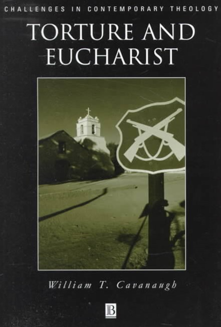 Torture and Eucharist - Theology, Politics, and   the Body of Christ