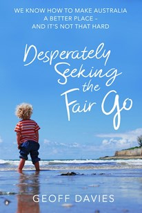 Desperately Seeking The Fair Go by Geoff Davies (9780648296805) - PaperBack - Politics Political Issues