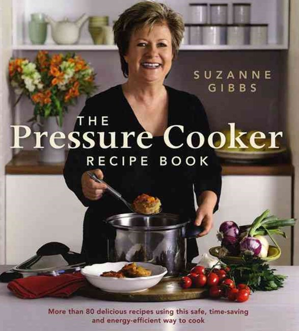 Pressure Cooker Recipe Book, TheUsing This Safe, Time-Saving And Energy-Efficient Way To Coo