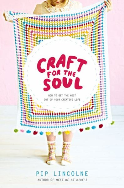 Craft For The Soul: How To Get The Most Out Of Your CreativeLife