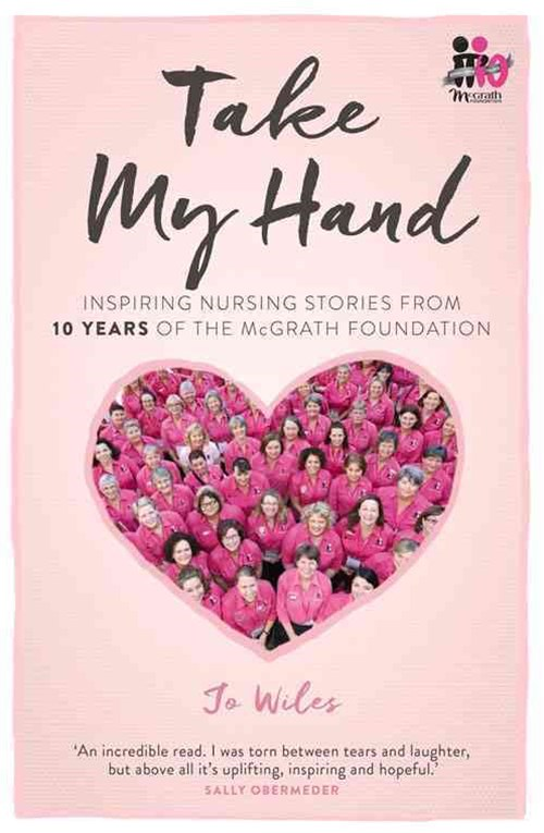 Take My Hand: Inspiring Nursing Stories From 10 Years Of TheMcgrath Foundation