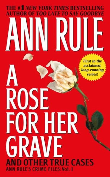 A Rose for Her Grave and Other True Cases: Ann Rule's Crime Files,      Volume 1