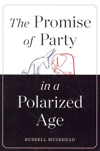 Promise of Party in a Polarized Age by Russell Muirhead (9780674046832) - HardCover - Politics Political History