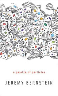 Palette of Particles by Jeremy Bernstein (9780674072510) - HardCover - Science & Technology Chemistry
