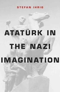 Ataturk in the Nazi Imagination by Stefan Ihrig (9780674368378) - HardCover - Biographies General Biographies