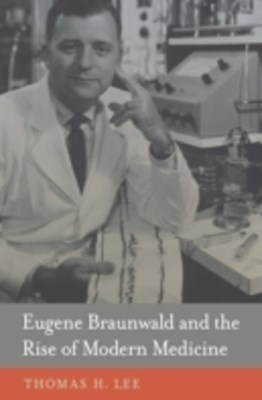Eugene Braunwald and the Rise of Modern Medicine