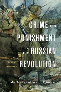 Crime and Punishment in the Russian Revolution: Mob Justice and Police in Petrograd by Tsuyoshi Hasegawa (9780674972063) - HardCover - History European