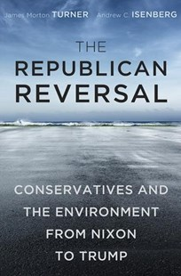 The Republican Reversal: Conservatives and the Environment from Nixon to Trump by James Morton Turner, Andrew C. Isenberg (9780674979970) - HardCover - Business & Finance Ecommerce