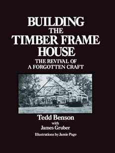 Building the Timber Frame House by Tedd Benson, James Gruber, Jamie Page (9780684172866) - PaperBack - Science & Technology Engineering