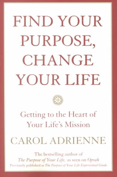 Find Your Purpose, Change Your Life Getting to the Heart of Your Life's Mission