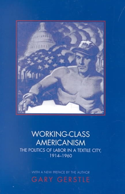 Working-Class Americanism - The Politics of Labor in a Textile City, 1914-1960