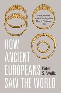 How Ancient Europeans Saw the World by Peter S. Wells, Peter S. Wells (9780691143385) - HardCover - History Ancient & Medieval History