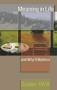 Meaning in Life and Why it Matters by Susan Wolf, Robert M. Adams, Nomy Arpaly, Jonathan Haidt, John Koethe, Stephen Macedo (9780691154503) - PaperBack - Philosophy Modern