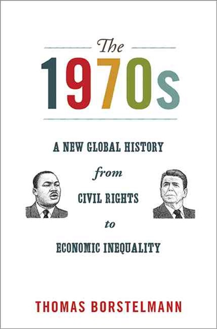 The 1970s - A New Global History from Civil Rights to Economic Inequality