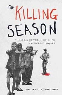The Killing Season: A History of the Indonesian Massacres, 1965-66 by Geoffrey Robinson (9780691161389) - HardCover - History Asia