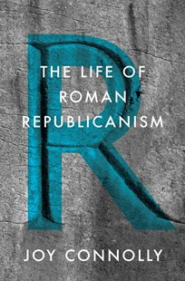 The Life of Roman Republicanism by Joy Connolly (9780691162591) - HardCover - History Ancient & Medieval History