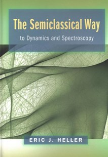 The Semiclassical Way to Dynamics and Spectroscopy by Eric J. Heller (9780691163734) - HardCover - Science & Technology Chemistry