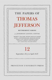 The Papers of Thomas Jefferson: Retirement Series: 1 September 1817 to 21 April 1818 by Thomas A. Jefferson, J. Jefferson Looney, Robert F. Haggard (9780691168296) - HardCover - Biographies Political
