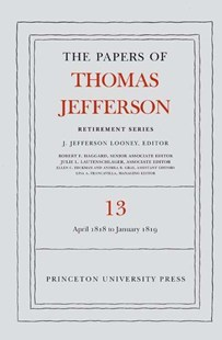 Papers of Thomas Jefferson: Retirement Series, 22 April 1818 to 31 January 1819 by Thomas A. Jefferson, J. Jefferson Looney (9780691172835) - HardCover - Biographies Political