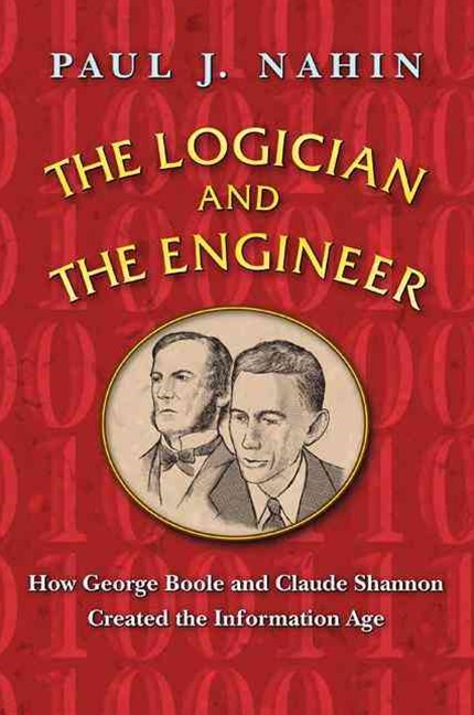 Logician and the Engineer: How George Boole and Claude Shannon Created the Information Age