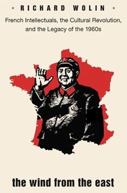 The Wind From the East: French Intellectuals, the Cultural Revolution, and the Legacy of the 1960s