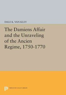 Damiens Affair and the Unraveling of the Ancien Regime, 1750-1770 by Dale K. Van Kley (9780691612768) - PaperBack - Biographies General Biographies