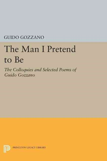 The Man I Pretend to Be: the Colloquies and Selected Poems of Guido Gozzano