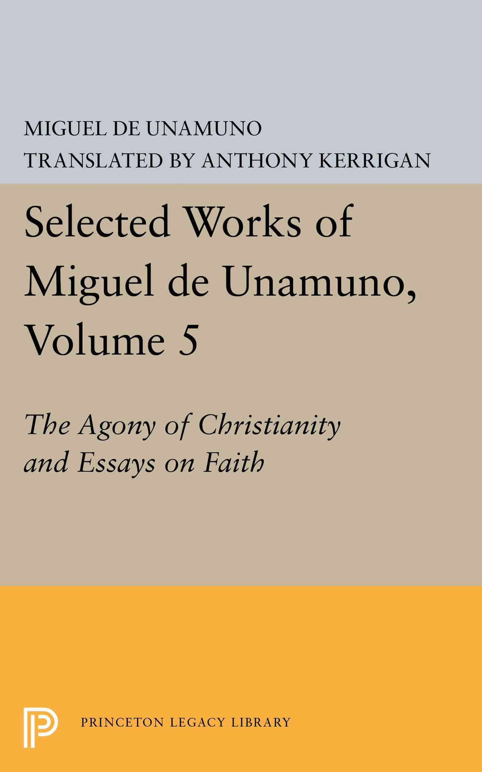Selected Works of Miguel de Unamuno, Volume 5: the Agony of Christianity and Essays on Faith