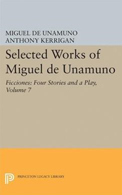 Selected Works of Miguel de Unamuno: Ficciones: Four Stories and a Play