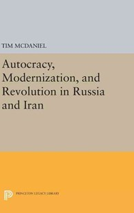 Autocracy, Modernization, and Revolution in Russia and Iran by Tim McDaniel (9780691636818) - HardCover - History Asia