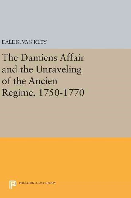 Damiens Affair and the Unraveling of the Ancien Regime, 1750-1770
