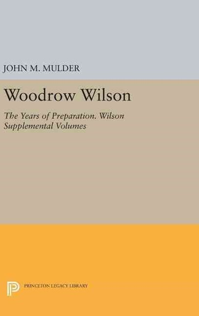 Woodrow Wilson: The Years of Preparation. Wilson Supplemental Volumes