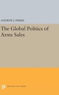 Global Politics of Arms Sales by Andrew J. Pierre (9780691642314) - HardCover - Business & Finance Ecommerce