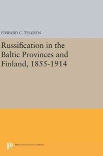 Russification in the Baltic Provinces and Finland, 1855-1914 by Edward C. Thaden, Michael H. Haltzel, C. Leonard Lundin (9780691642802) - HardCover - History European