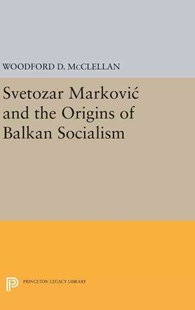 Svetozar Markovic and the Origins of Balkan Socialism by Woodford McClellan (9780691651330) - HardCover - History European