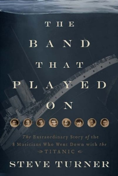 The Band Played On: The Untold Story Of The Musicians Who Went Down Withthe Titanic