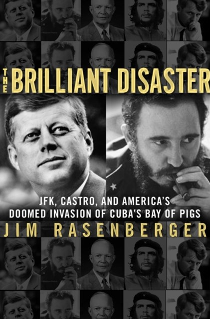 Brilliant Disaster: JFK, Castro and America's Doomed Invasion of Cuba's Bay of Pigs