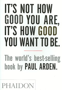 It's Not How Good You Are, It's How Good You Want to Be by Paul Arden, Paul Arden (9780714843377) - PaperBack - Business & Finance Careers
