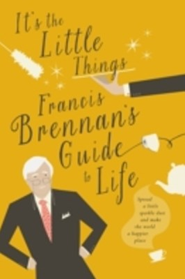 It's The Little Things - Francis Brennan's Guide to Life