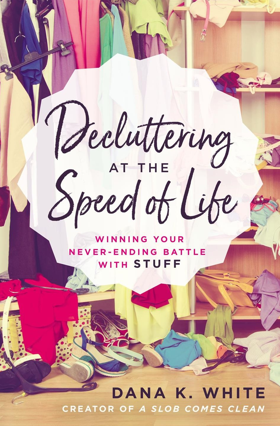 Decluttering At The Speed Of Life: Winning Your Never-Ending Battle WithStuff