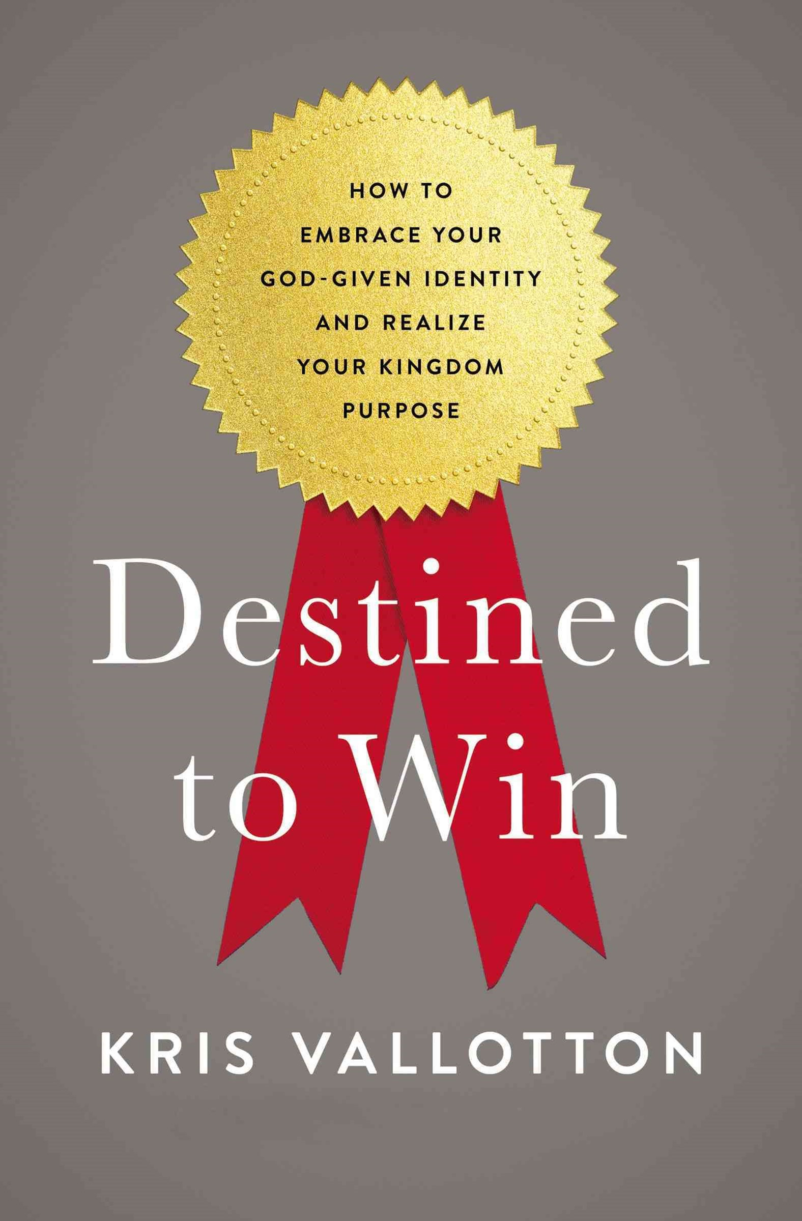 Destined To Win: How to Embrace Your God-Given Identity and Realize YourKingdom Purpose